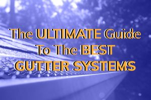 The Ultimate Guide To The Best Gutter Systems
