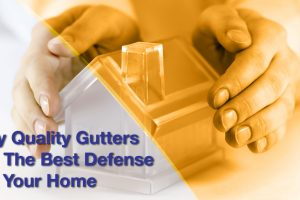Why Quality Gutters Are The Best Defense For Your Home